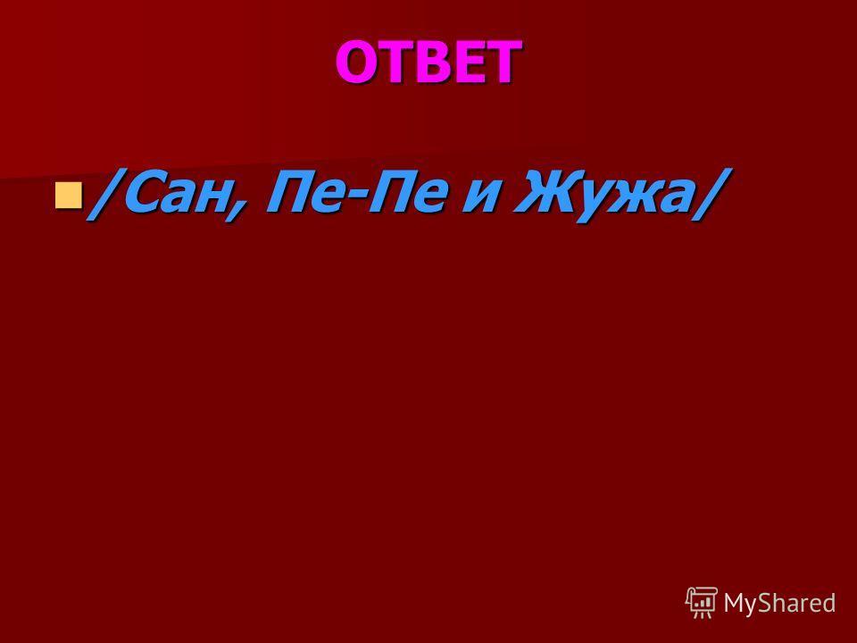 ОТВЕТ /Сан, Пе-Пе и Жужа/ /Сан, Пе-Пе и Жужа/