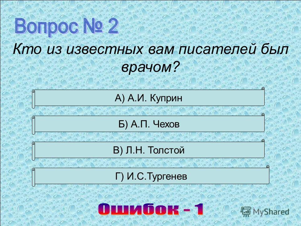 А) А.И. Куприн Б) А.П. Чехов В) Л.Н. Толстой Г) И.С.Тургенев Кто из известных вам писателей был врачом?