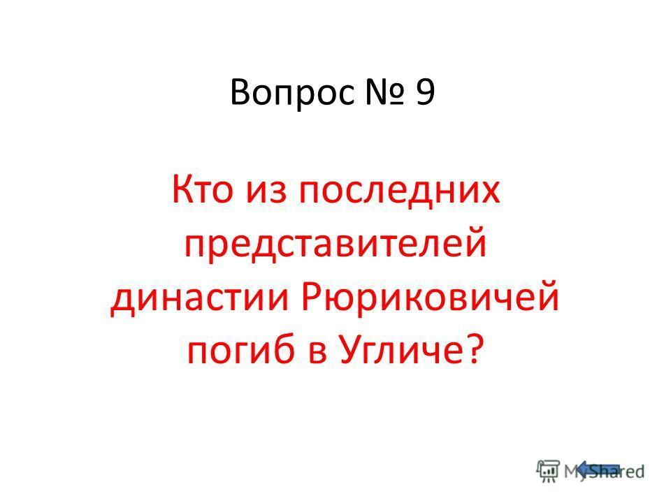 Вопрос 9 Кто из последних представителей династии Рюриковичей погиб в Угличе?
