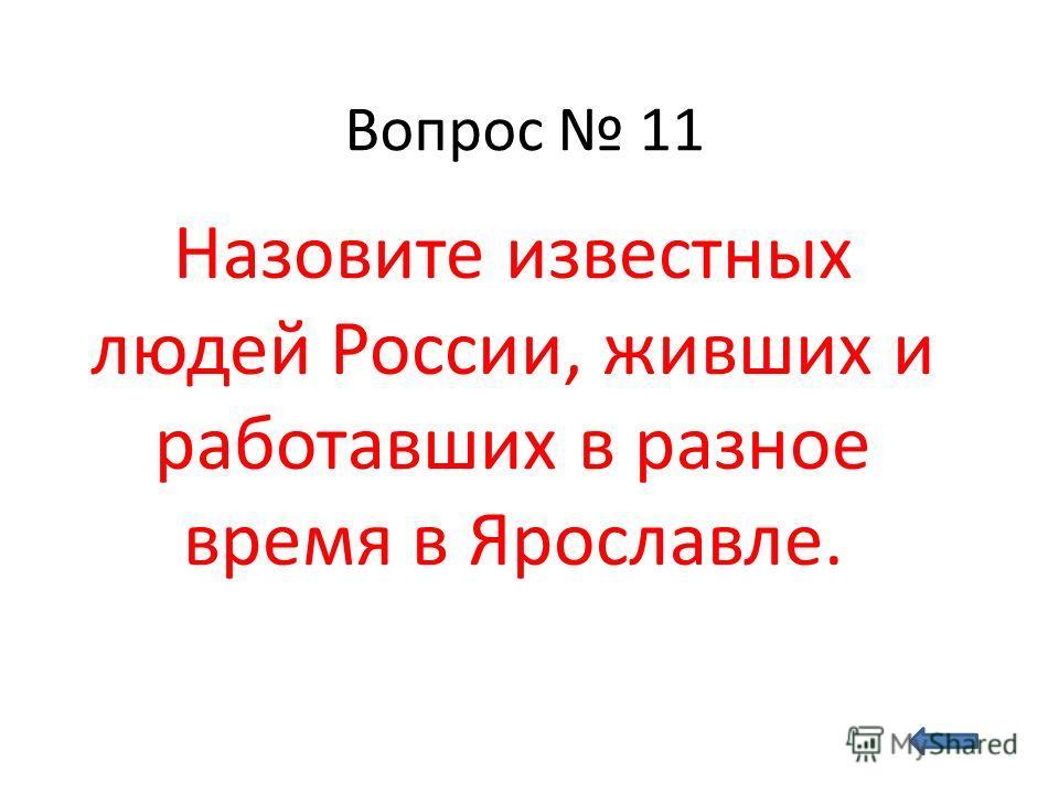 Вопрос 11 Назовите известных людей России, живших и работавших в разное время в Ярославле.