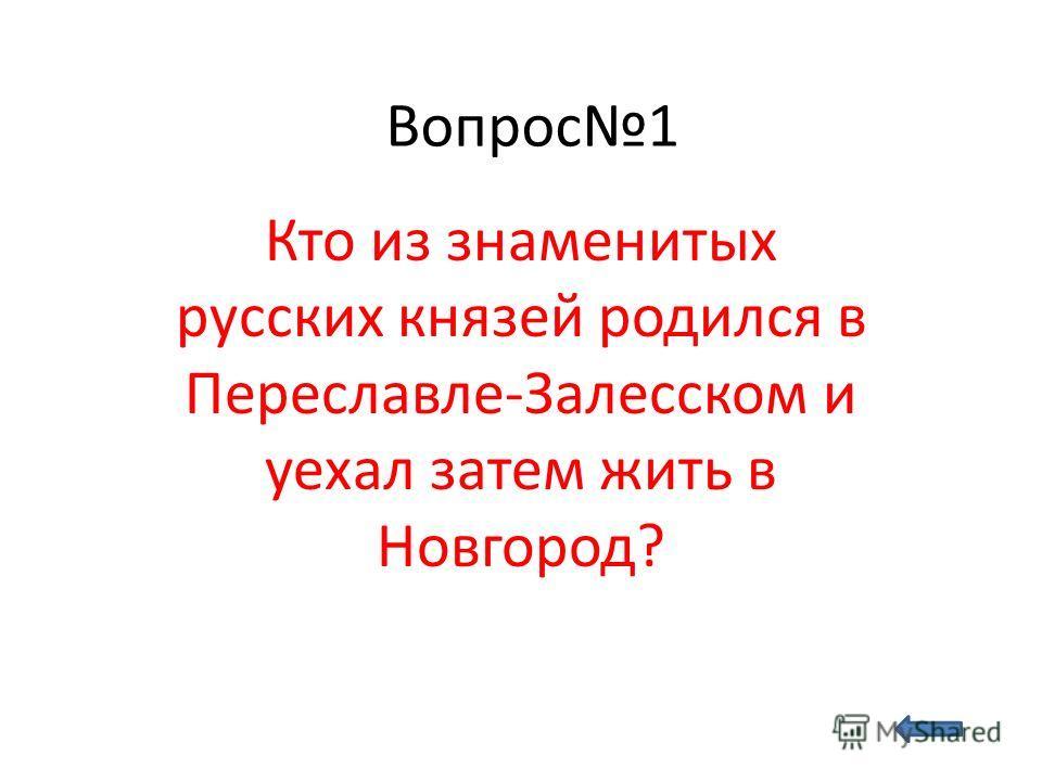 Вопрос1 Кто из знаменитых русских князей родился в Переславле-Залесском и уехал затем жить в Новгород?