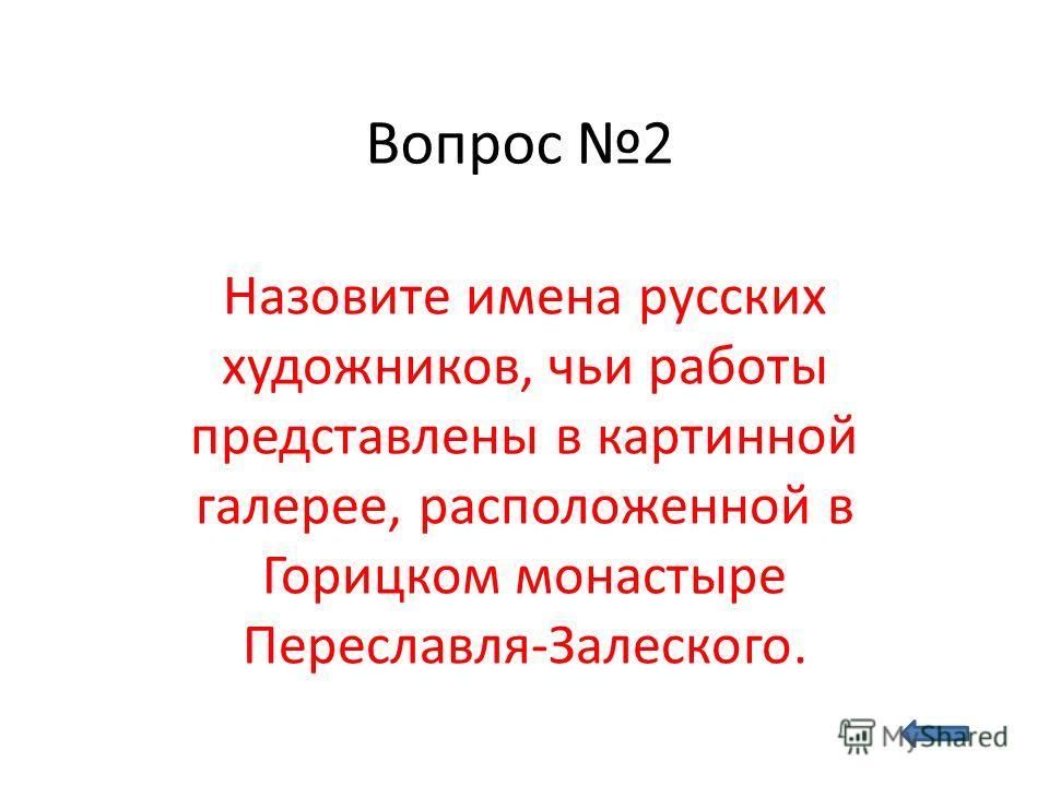 Вопрос 2 Назовите имена русских художников, чьи работы представлены в картинной галерее, расположенной в Горицком монастыре Переславля-Залеского.