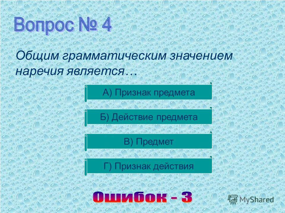 Общим грамматическим значением наречия является… А) Признак предмета Б) Действие предмета В) Предмет Г) Признак действия