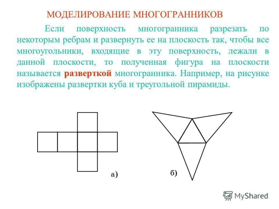 МОДЕЛИРОВАНИЕ МНОГОГРАННИКОВ Если поверхность многогранника разрезать по некоторым ребрам и развернуть ее на плоскость так, чтобы все многоугольники, входящие в эту поверхность, лежали в данной плоскости, то полученная фигура на плоскости называется