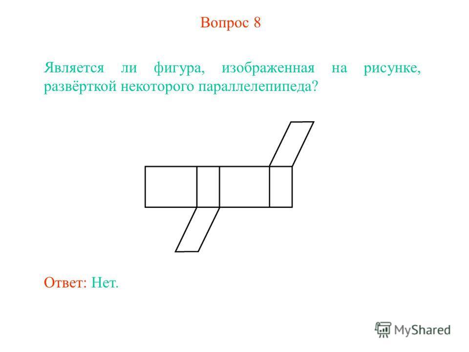 Вопрос 8 Является ли фигура, изображенная на рисунке, развёрткой некоторого параллелепипеда? Ответ: Нет.