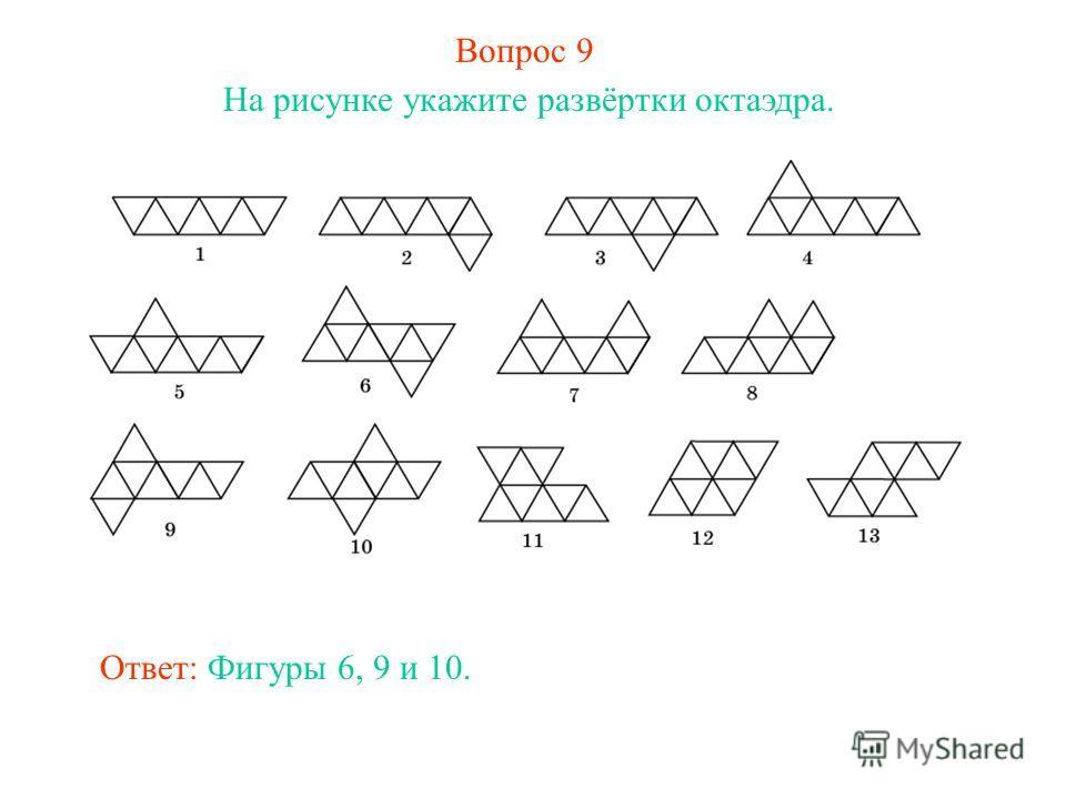 Вопрос 9 На рисунке укажите развёртки октаэдра. Ответ: Фигуры 6, 9 и 10.