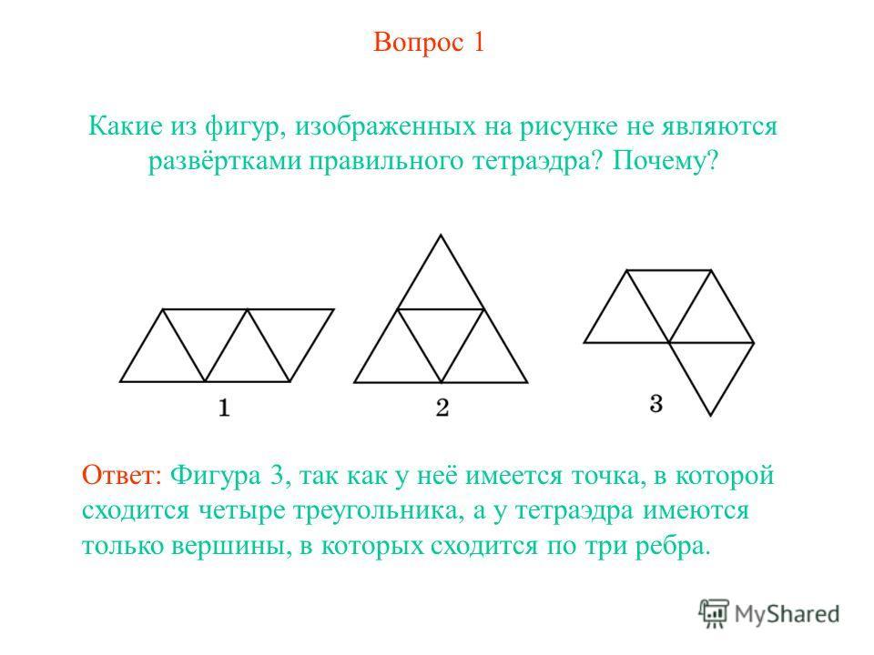 Вопрос 1 Какие из фигур, изображенных на рисунке не являются развёртками правильного тетраэдра? Почему? Ответ: Фигура 3, так как у неё имеется точка, в которой сходится четыре треугольника, а у тетраэдра имеются только вершины, в которых сходится по