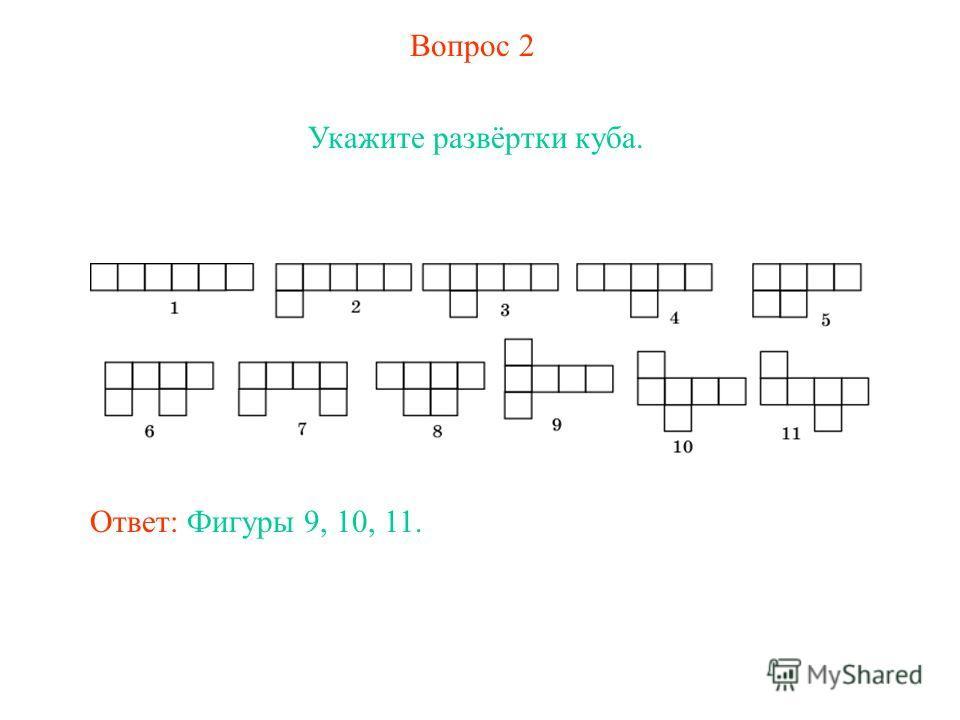 Вопрос 2 Укажите развёртки куба. Ответ: Фигуры 9, 10, 11.