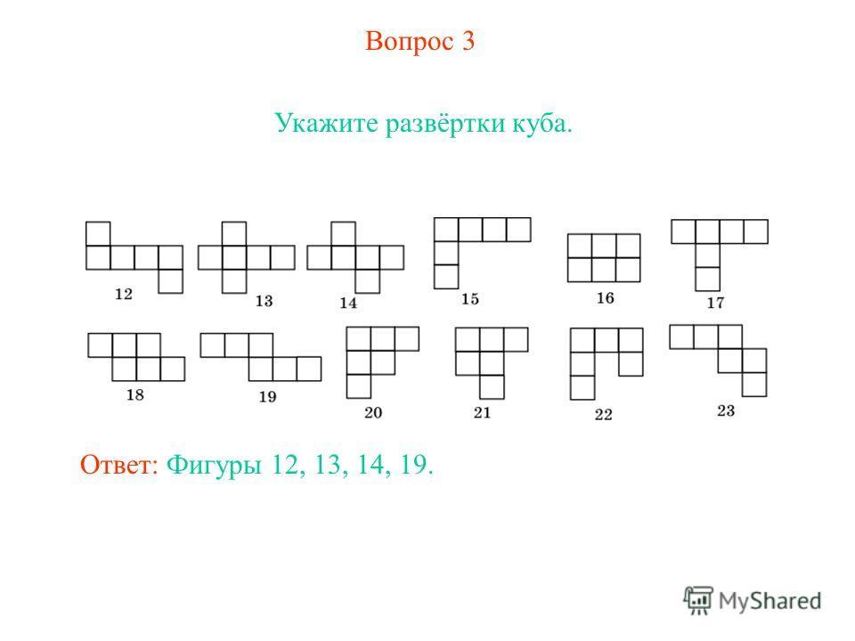 Вопрос 3 Укажите развёртки куба. Ответ: Фигуры 12, 13, 14, 19.