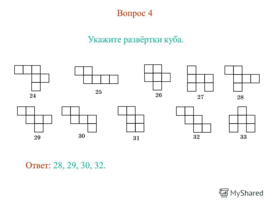 Вопрос 4 Укажите развёртки куба. Ответ: 28, 29, 30, 32.