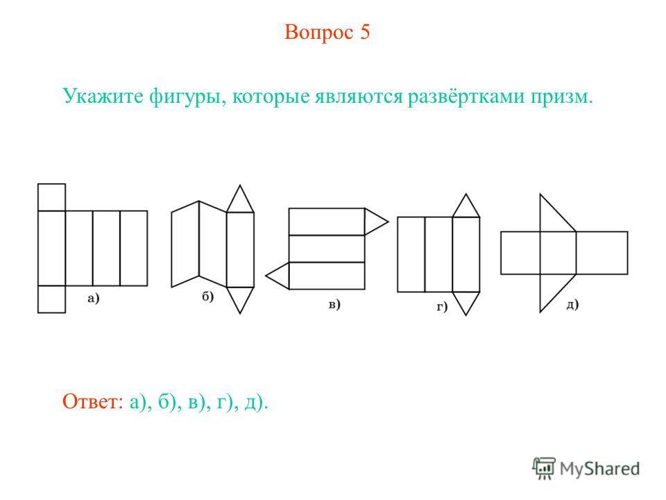 Вопрос 5 Укажите фигуры, которые являются развёртками призм. Ответ: а), б), в), г), д).