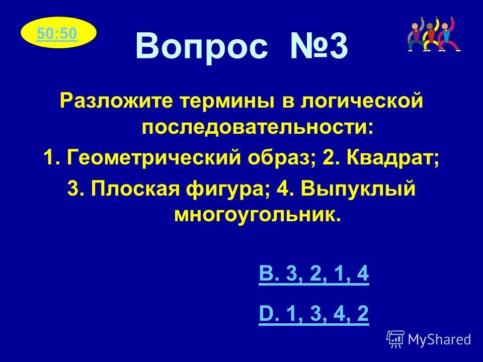 Вопрос 3 Разложите термины в логической последовательности: 1. Геометрический образ; 2. Квадрат; 3. Плоская фигура; 4. Выпуклый многоугольник. B. 3, 2, 1, 4 D. 1, 3, 4, 2 50:50