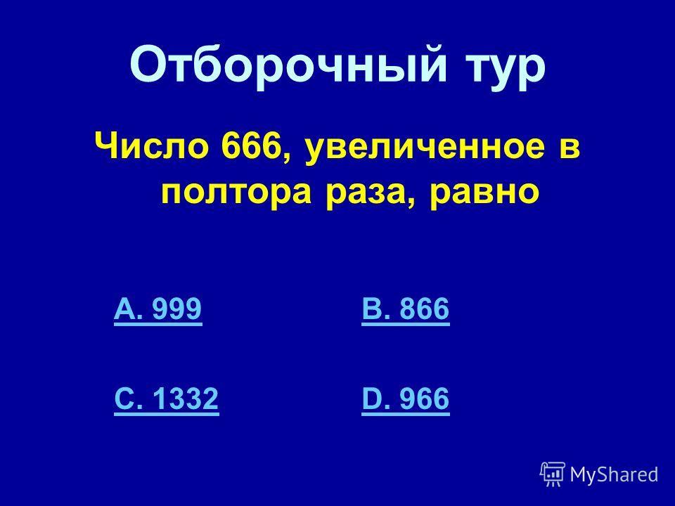 Отборочный тур Число 666, увеличенное в полтора раза, равно A. 999B. 866 C. 1332D. 966