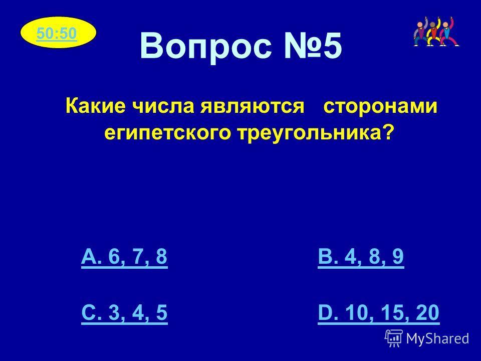 Вопрос 5 Какие числа являются сторонами египетского треугольника? A. 6, 7, 8B. 4, 8, 9 C. 3, 4, 5D. 10, 15, 20 50:50