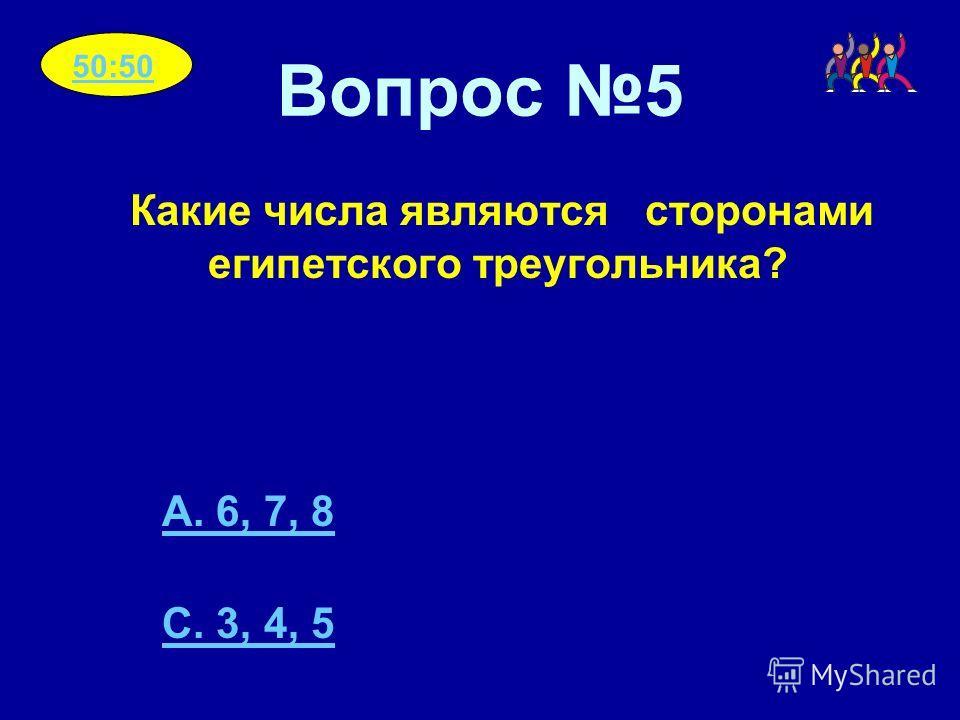 Вопрос 5 Какие числа являются сторонами египетского треугольника? A. 6, 7, 8 C. 3, 4, 5 50:50