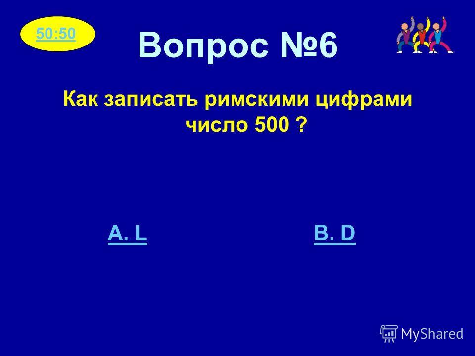 Вопрос 6 Как записать римскими цифрами число 500 ? A. LB. D 50:50