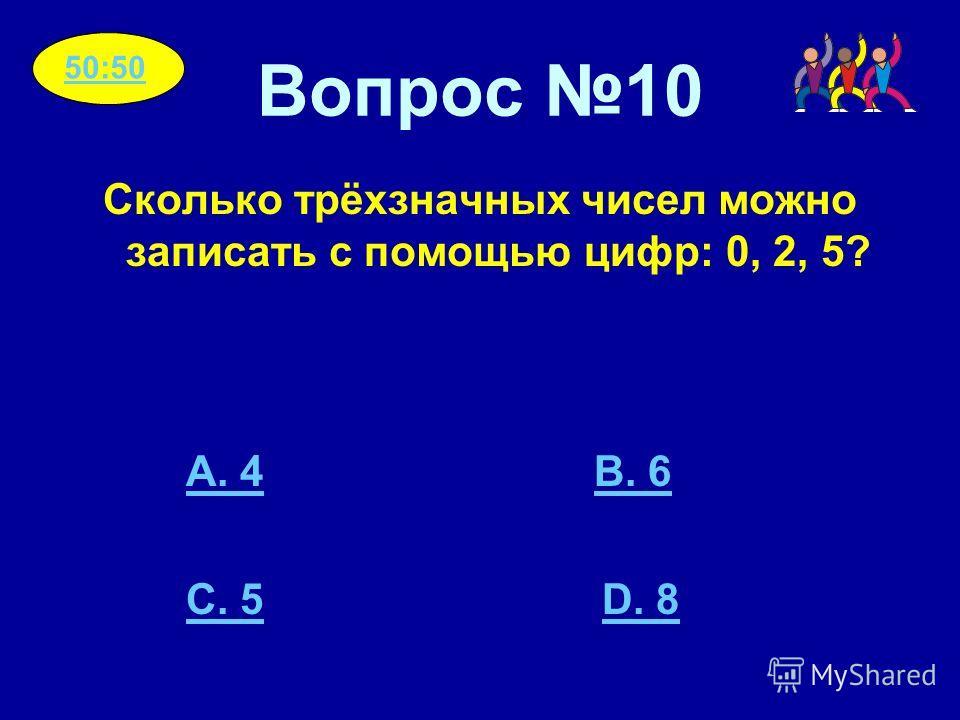 Вопрос 10 Сколько трёхзначных чисел можно записать с помощью цифр: 0, 2, 5? A. 4B. 6 C. 5D. 8 50:50
