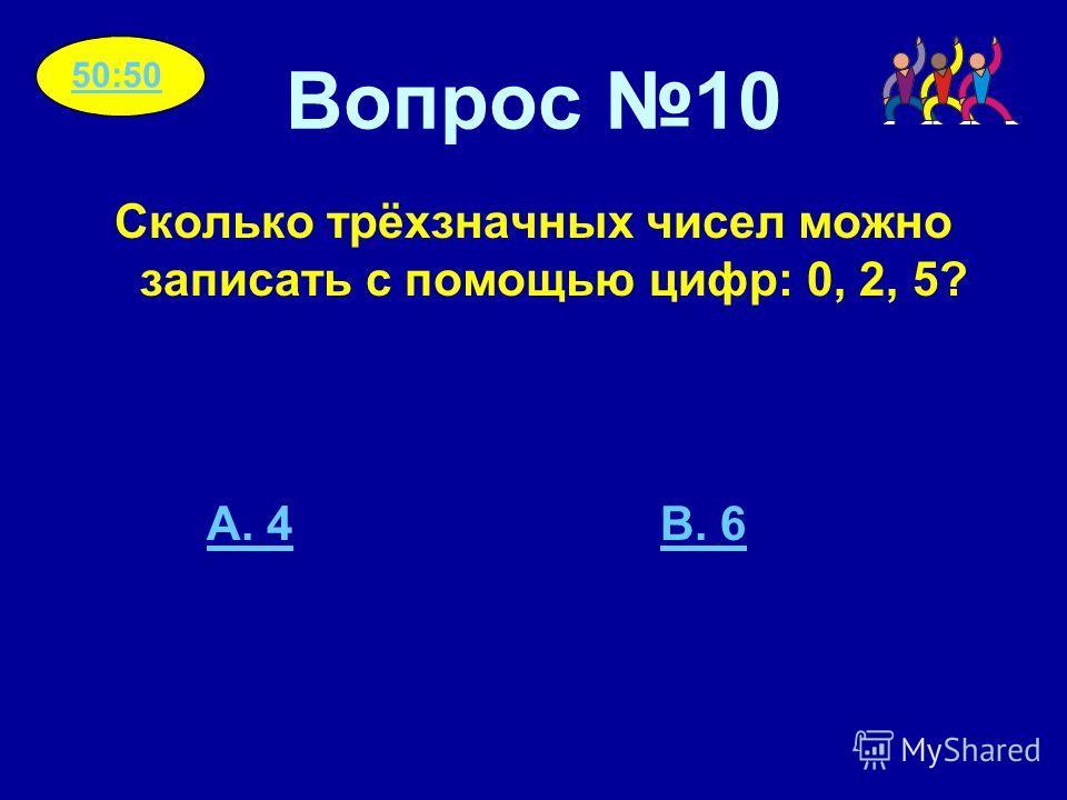 Вопрос 10 Сколько трёхзначных чисел можно записать с помощью цифр: 0, 2, 5? A. 4B. 6 50:50