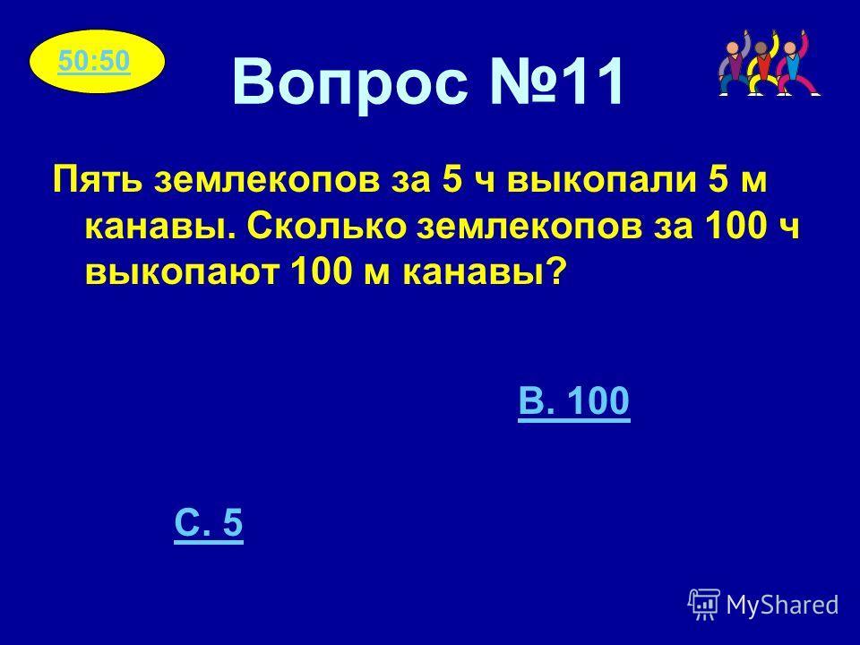 Вопрос 11 Пять землекопов за 5 ч выкопали 5 м канавы. Сколько землекопов за 100 ч выкопают 100 м канавы? 50:50 B. 100 C. 5