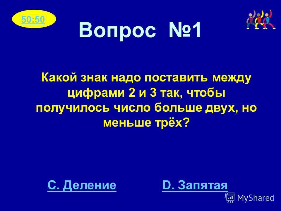 Вопрос 1 Какой знак надо поставить между цифрами 2 и 3 так, чтобы получилось число больше двух, но меньше трёх? C. ДелениеD. Запятая 50:50
