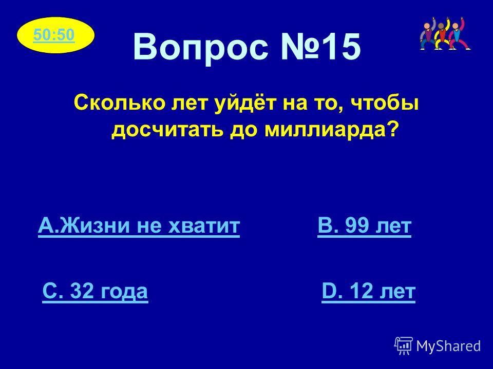 Вопрос 15 Сколько лет уйдёт на то, чтобы досчитать до миллиарда? A.Жизни не хватитB. 99 лет C. 32 годаD. 12 лет 50:50