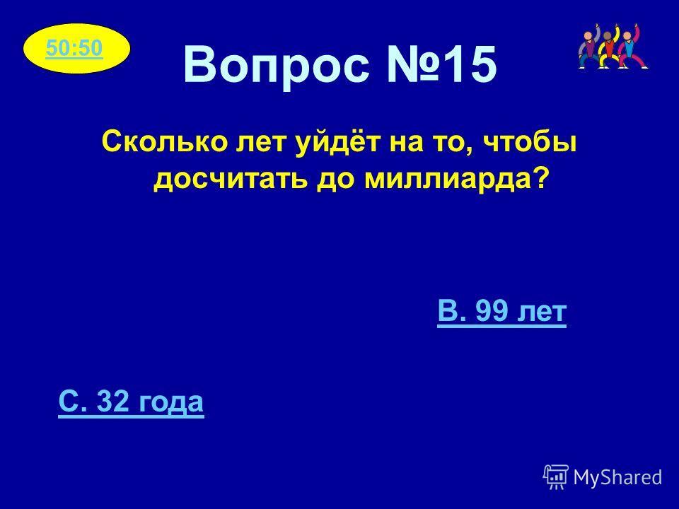 Вопрос 15 Сколько лет уйдёт на то, чтобы досчитать до миллиарда? B. 99 лет C. 32 года 50:50
