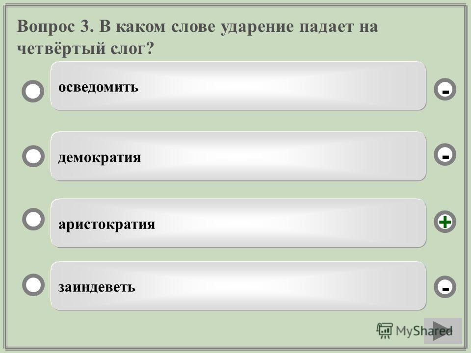Вопрос 3. В каком слове ударение падает на четвёртый слог? аристократия демократия заиндеветь осведомить - - + -
