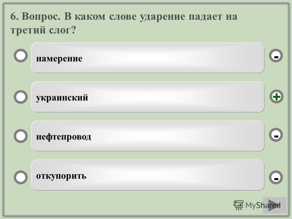 6. Вопрос. В каком слове ударение падает на третий слог? намерение украинский нефтепровод откупорить - - + -