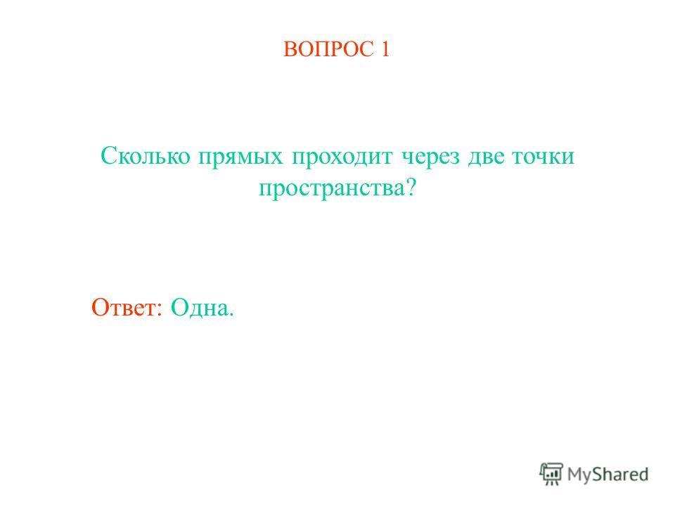 ВОПРОС 1 Сколько прямых проходит через две точки пространства? Ответ: Одна.