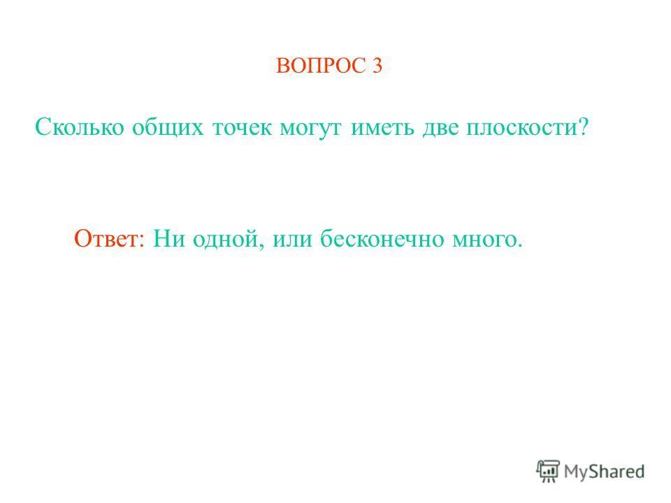ВОПРОС 3 Сколько общих точек могут иметь две плоскости? Ответ: Ни одной, или бесконечно много.