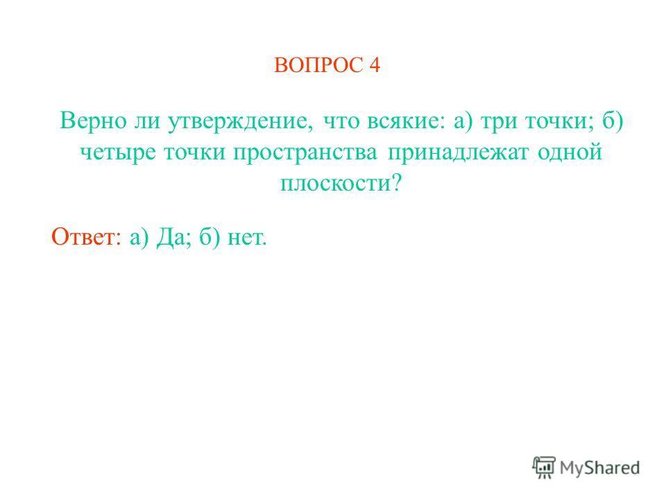 ВОПРОС 4 Верно ли утверждение, что всякие: а) три точки; б) четыре точки пространства принадлежат одной плоскости? Ответ: а) Да; б) нет.