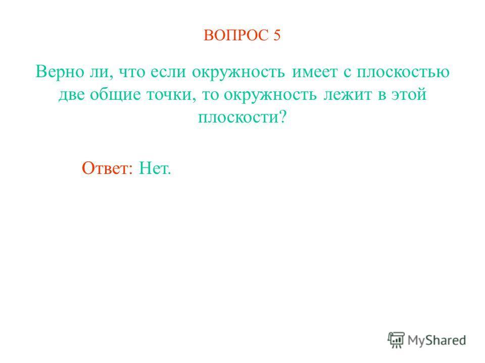 ВОПРОС 5 Верно ли, что если окружность имеет с плоскостью две общие точки, то окружность лежит в этой плоскости? Ответ: Нет.