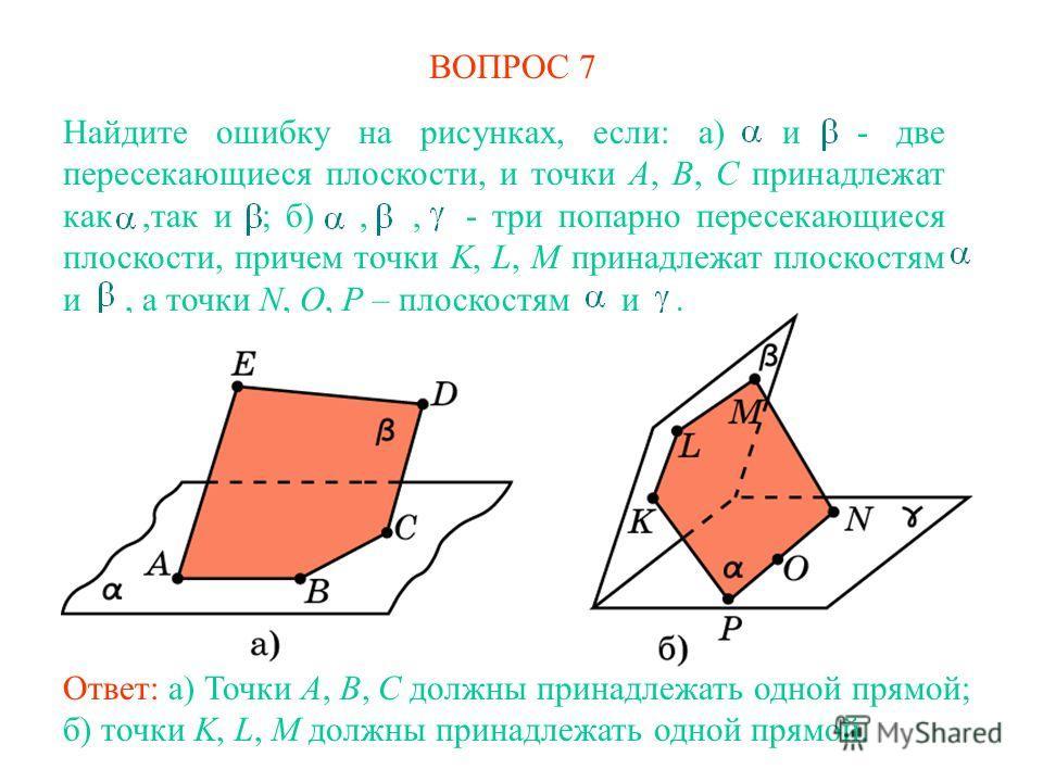 ВОПРОС 7 Ответ: а) Точки A, B, C должны принадлежать одной прямой; б) точки K, L, M должны принадлежать одной прямой. Найдите ошибку на рисунках, если: а) и - две пересекающиеся плоскости, и точки A, B, C принадлежат как,так и ; б),, - три попарно пе