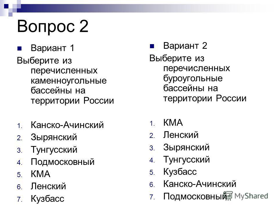 Вопрос 2 Вариант 1 Выберите из перечисленных каменноугольные бассейны на территории России 1. Канско-Ачинский 2. Зырянский 3. Тунгусский 4. Подмосковный 5. КМА 6. Ленский 7. Кузбасс Вариант 2 Выберите из перечисленных буроугольные бассейны на террито