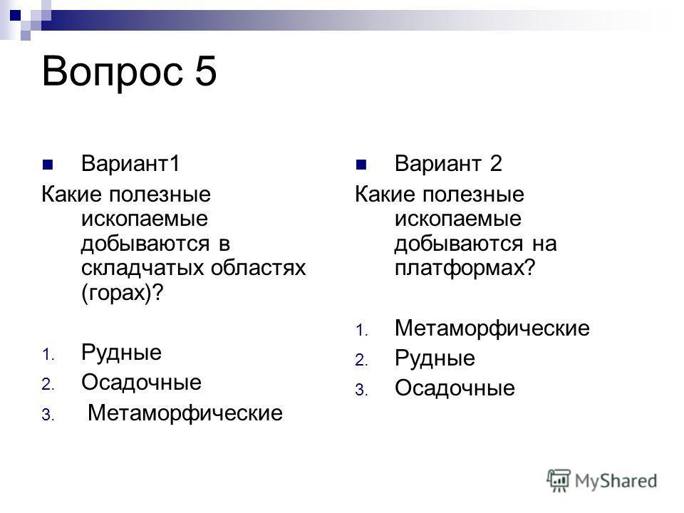 Вопрос 5 Вариант1 Какие полезные ископаемые добываются в складчатых областях (горах)? 1. Рудные 2. Осадочные 3. Метаморфические Вариант 2 Какие полезные ископаемые добываются на платформах? 1. Метаморфические 2. Рудные 3. Осадочные
