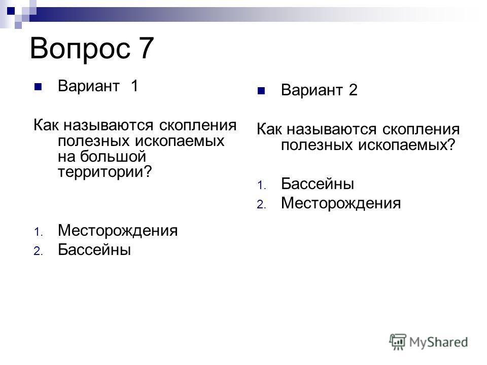 Вопрос 7 Вариант 2 Как называются скопления полезных ископаемых? 1. Бассейны 2. Месторождения Вариант 1 Как называются скопления полезных ископаемых на большой территории? 1. Месторождения 2. Бассейны