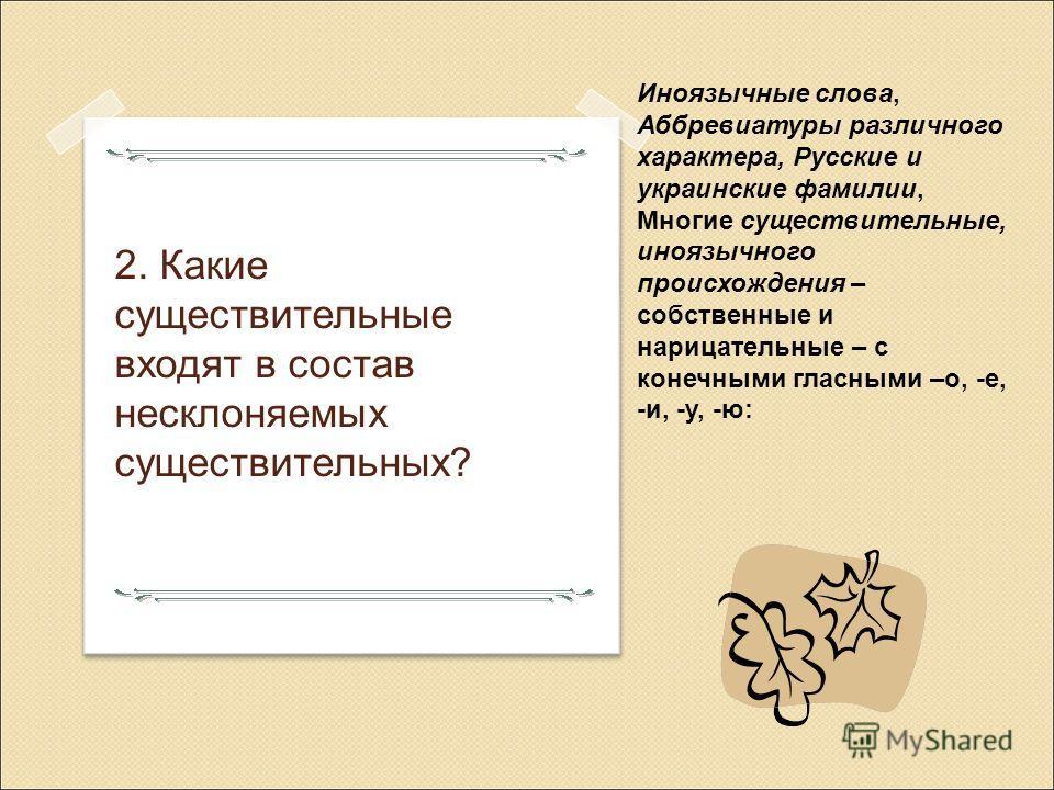 2. Какие существительные входят в состав несклоняемых существительных? Иноязычные слова, Аббревиатуры различного характера, Русские и украинские фамилии, Многие существительные, иноязычного происхождения – собственные и нарицательные – с конечными гл