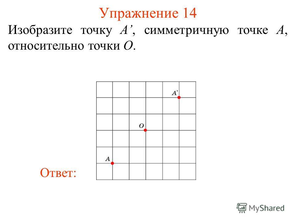 Упражнение 14 Изобразите точку A, симметричную точке A, относительно точки O. Ответ: