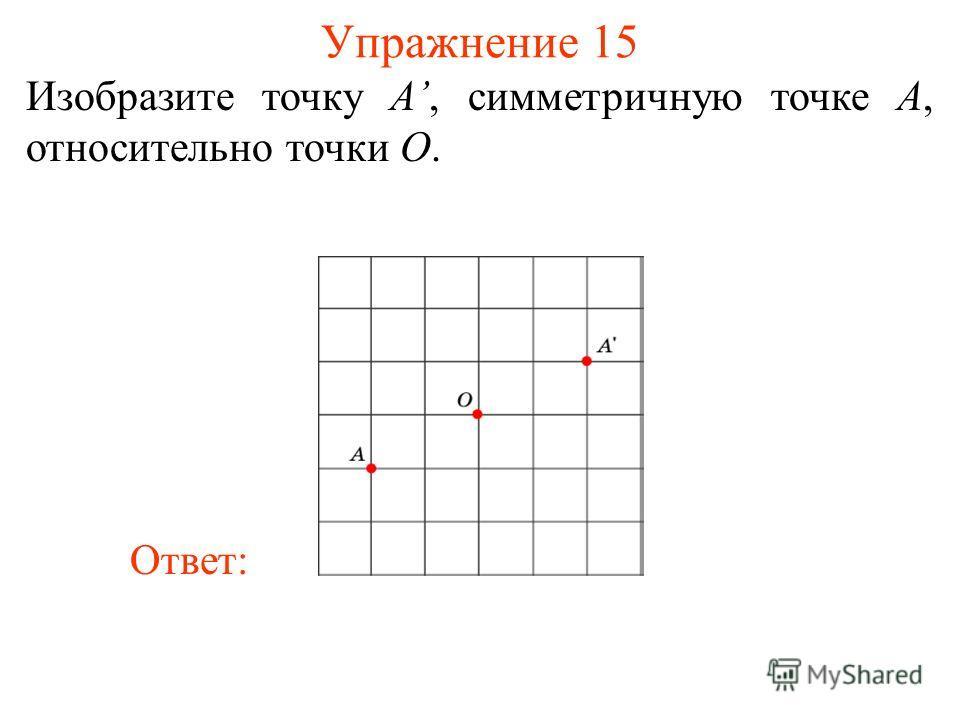 Упражнение 15 Изобразите точку A, симметричную точке A, относительно точки O. Ответ: