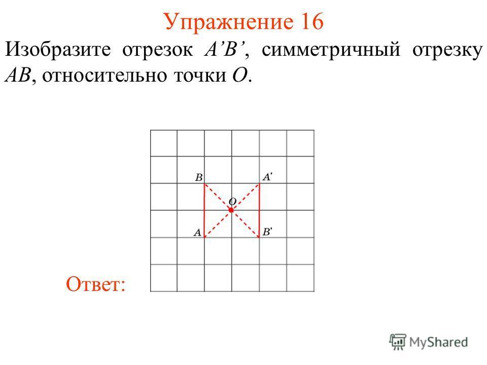 Упражнение 16 Изобразите отрезок AB, симметричный отрезку AB, относительно точки O. Ответ: