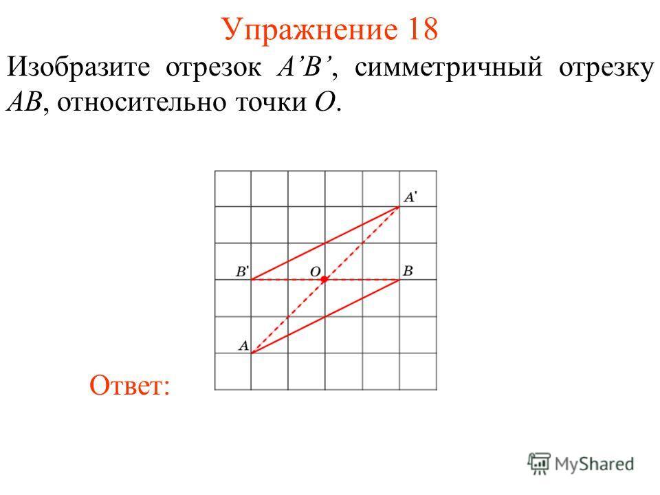 Упражнение 18 Изобразите отрезок AB, симметричный отрезку AB, относительно точки O. Ответ: