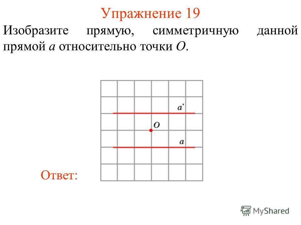 Упражнение 19 Изобразите прямую, симметричную данной прямой a относительно точки O. Ответ: