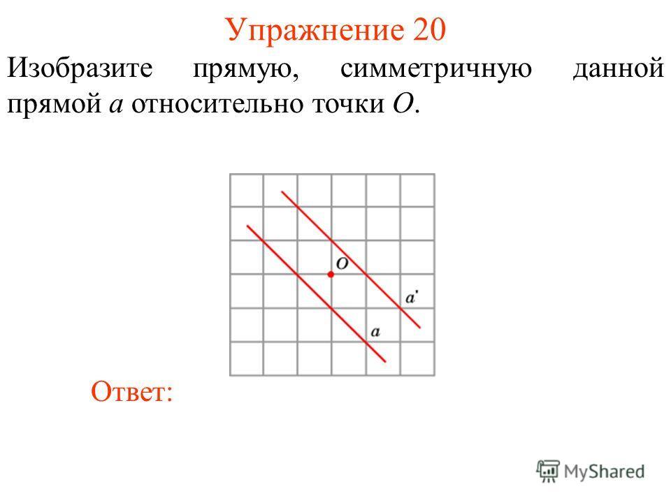 Упражнение 20 Изобразите прямую, симметричную данной прямой a относительно точки O. Ответ:
