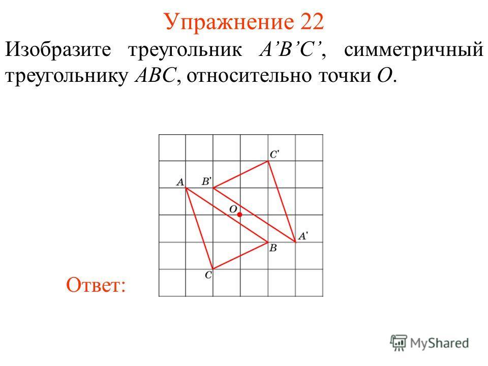 Упражнение 22 Изобразите треугольник ABС, симметричный треугольнику ABC, относительно точки O. Ответ: