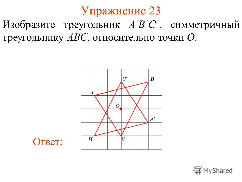 Упражнение 23 Изобразите треугольник ABС, симметричный треугольнику ABC, относительно точки O. Ответ: