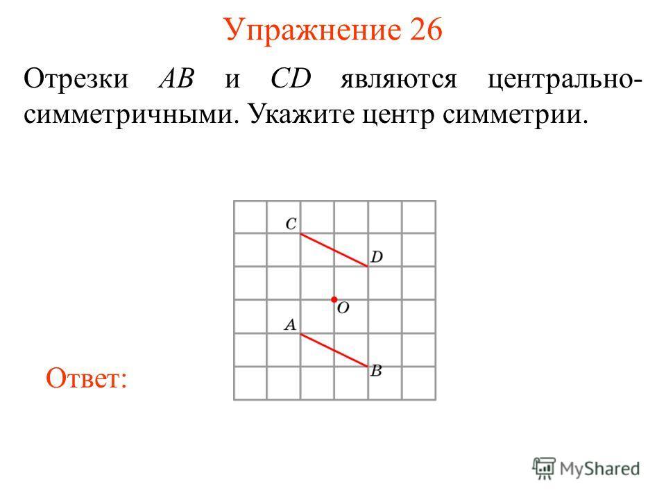 Упражнение 26 Отрезки AB и CD являются центрально- симметричными. Укажите центр симметрии. Ответ: