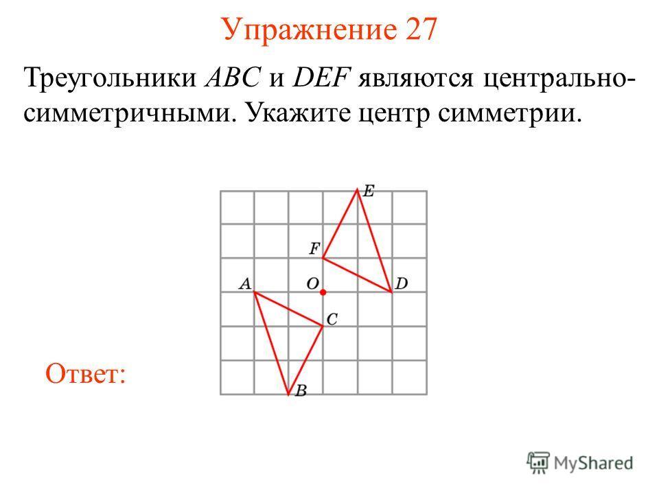 Упражнение 27 Треугольники ABC и DEF являются центрально- симметричными. Укажите центр симметрии. Ответ: