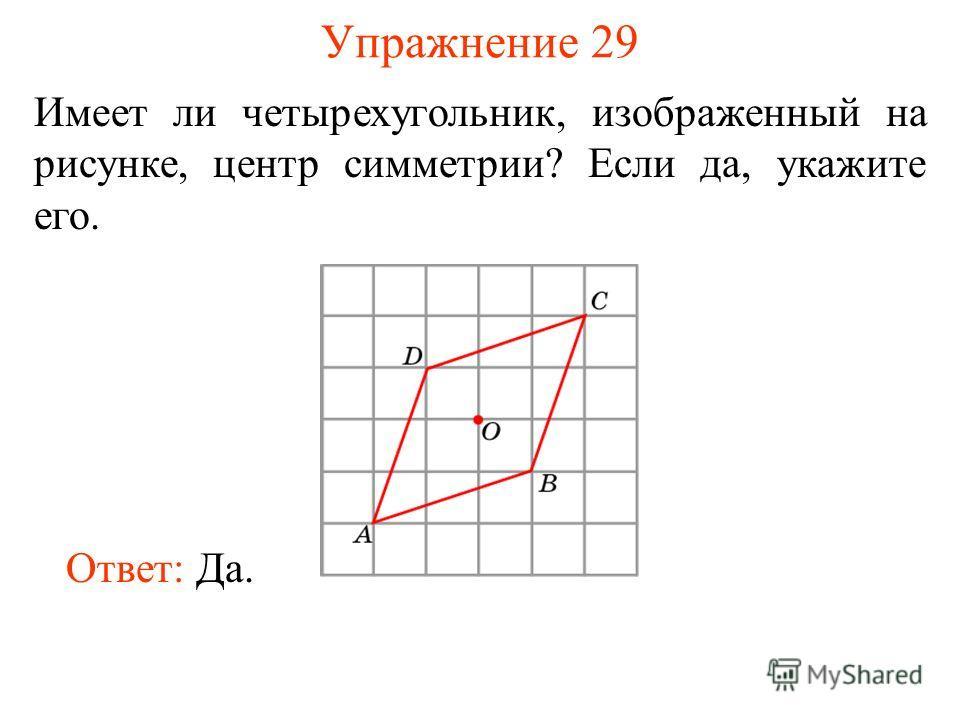 Упражнение 29 Имеет ли четырехугольник, изображенный на рисунке, центр симметрии? Если да, укажите его. Ответ: Да.