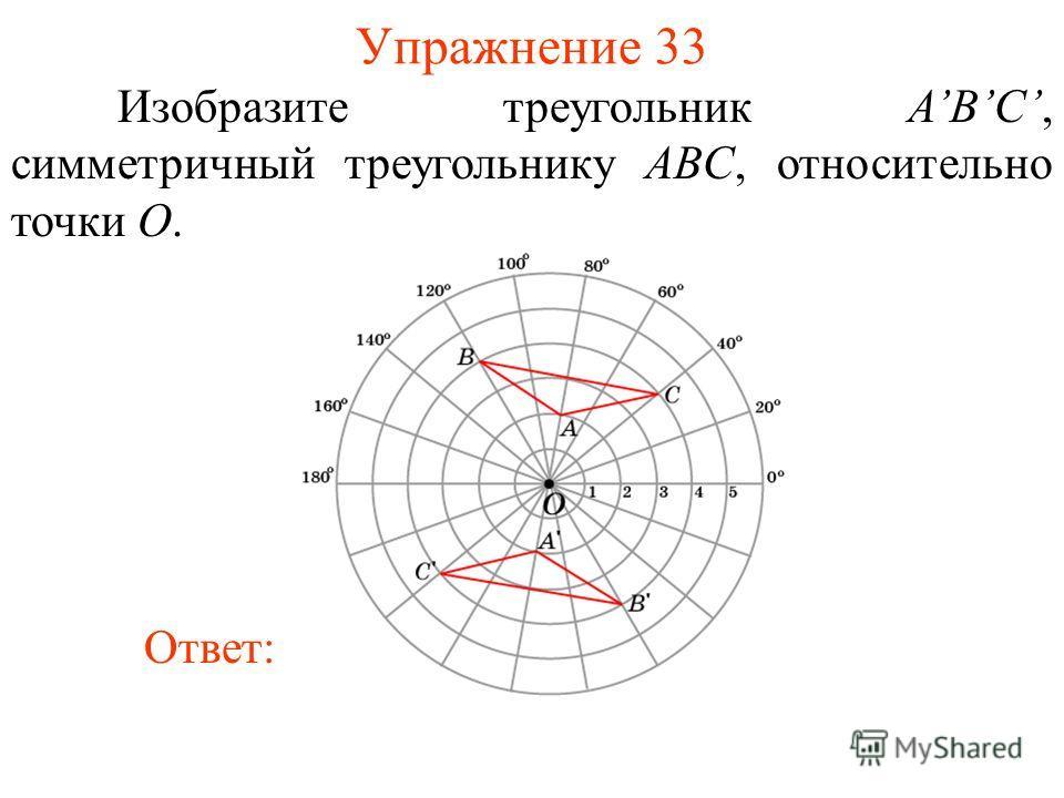 Упражнение 33 Изобразите треугольник ABС, симметричный треугольнику ABC, относительно точки O. Ответ: