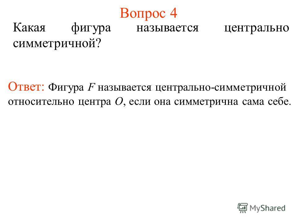 Вопрос 4 Какая фигура называется центрально симметричной? Ответ: Фигура F называется центрально-симметричной относительно центра О, если она симметрична сама себе.